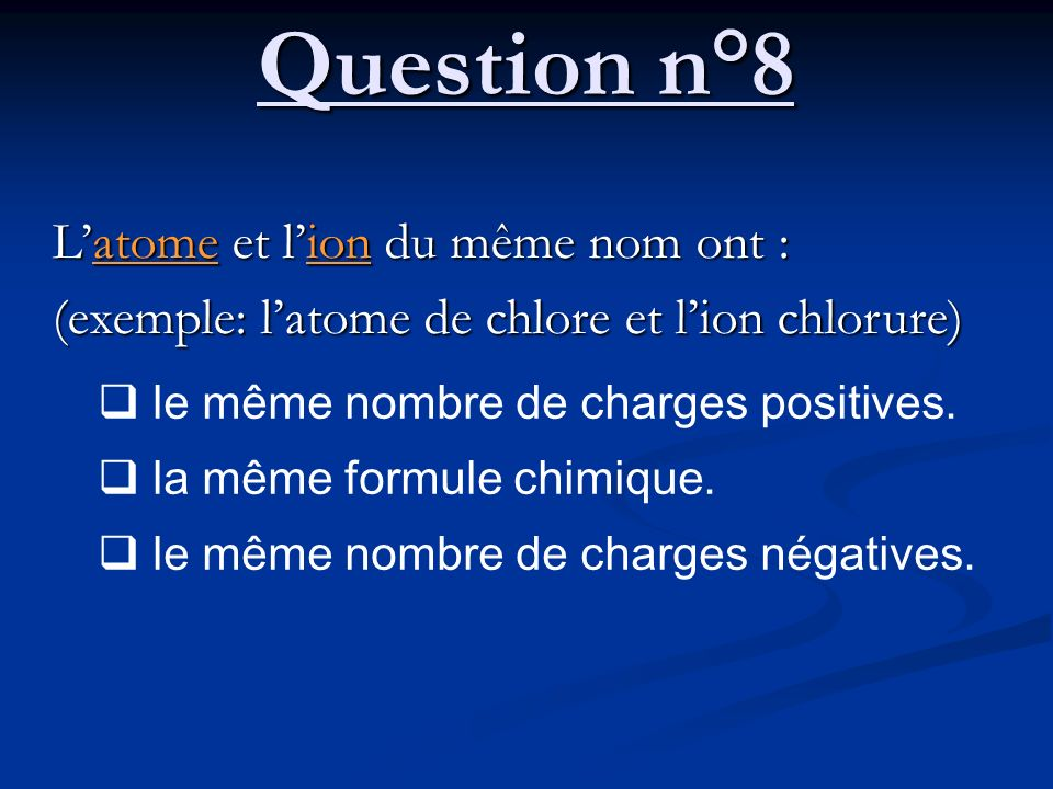 Question n°8 L'atome et l'ion du même nom ont :
