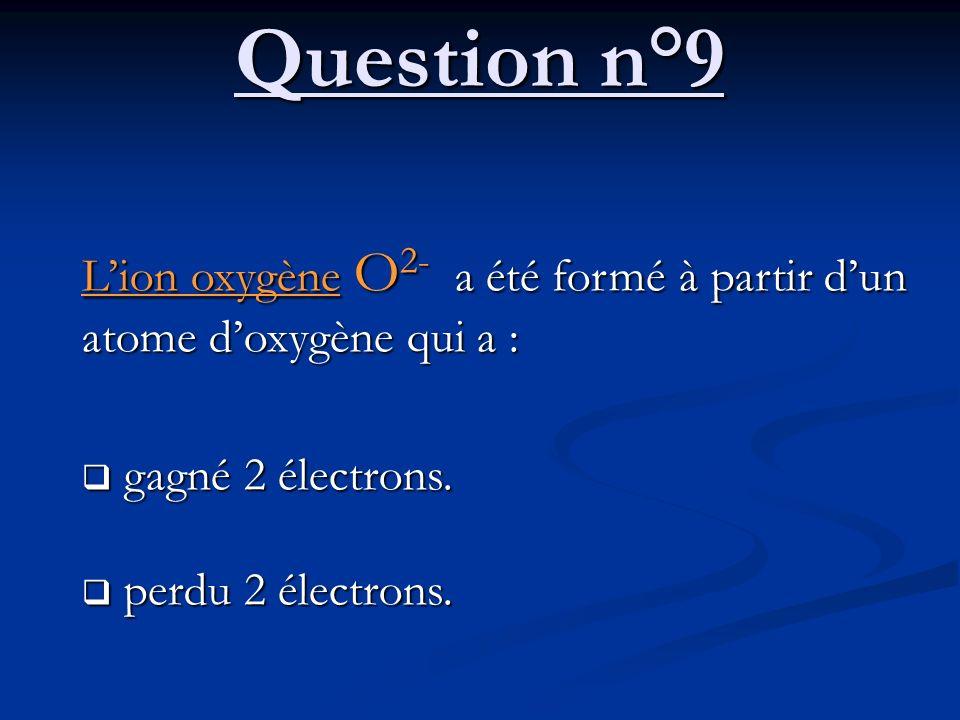 Question n°9 L'ion oxygène O2- a été formé à partir d'un atome d'oxygène qui a : gagné 2 électrons.