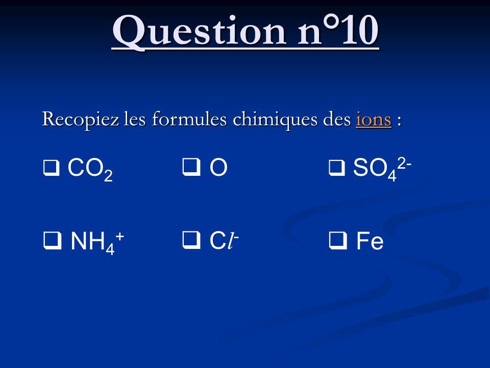 Question n°10 NH4+ O Cl- Fe Recopiez les formules chimiques des ions :