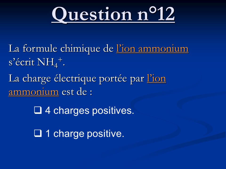 Question n°12 La formule chimique de l'ion ammonium s'écrit NH4+.