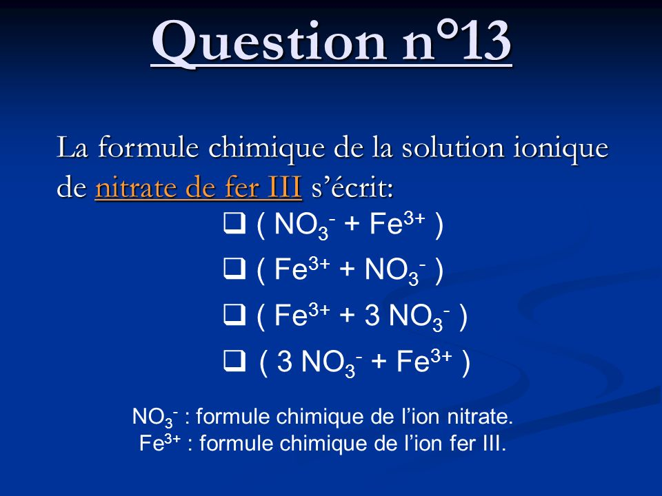 Question n°13 La formule chimique de la solution ionique de nitrate de fer III s'écrit:  ( NO3- + Fe3+ )