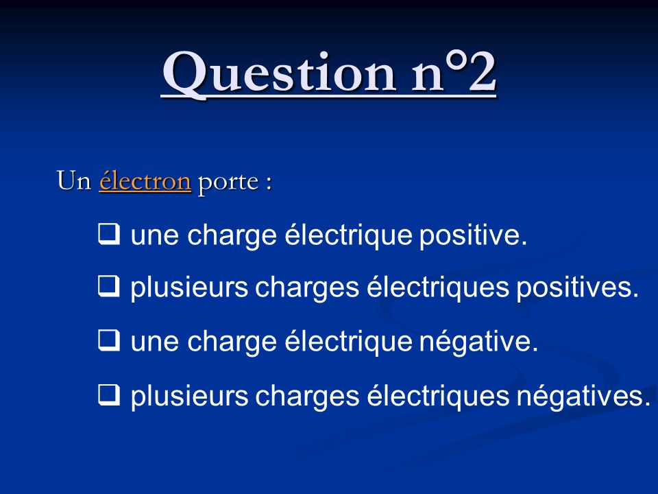 Question n°2 Un électron porte : une charge électrique positive.