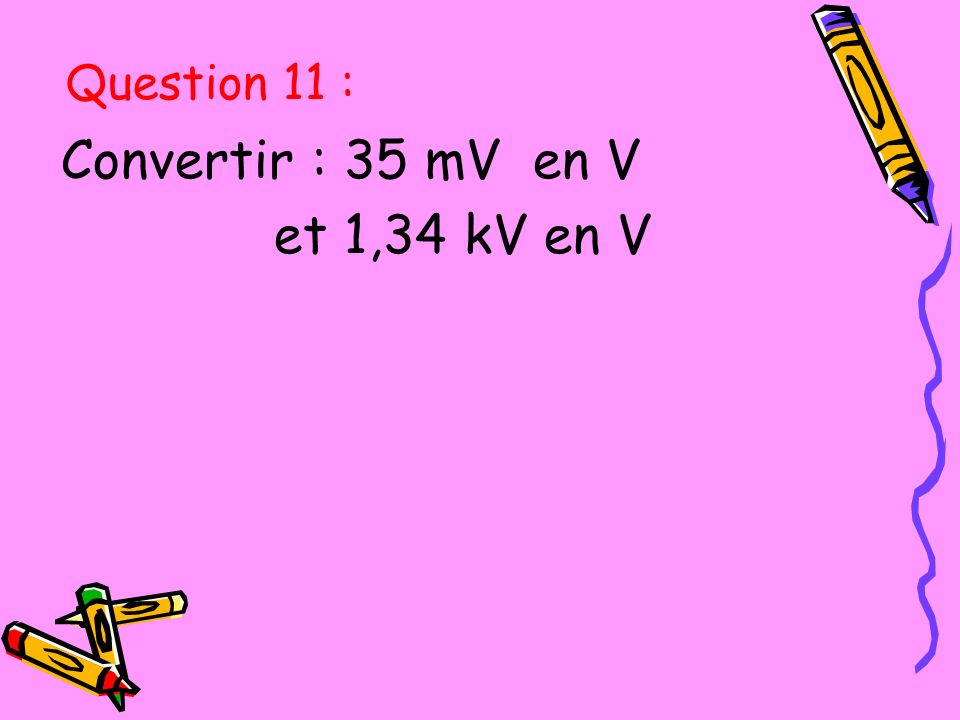 Question 11 : Convertir : 35 mV en V et 1,34 kV en V