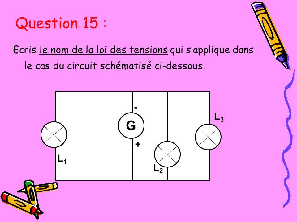 Question 15 : Ecris le nom de la loi des tensions qui s'applique dans le cas du circuit schématisé ci-dessous.