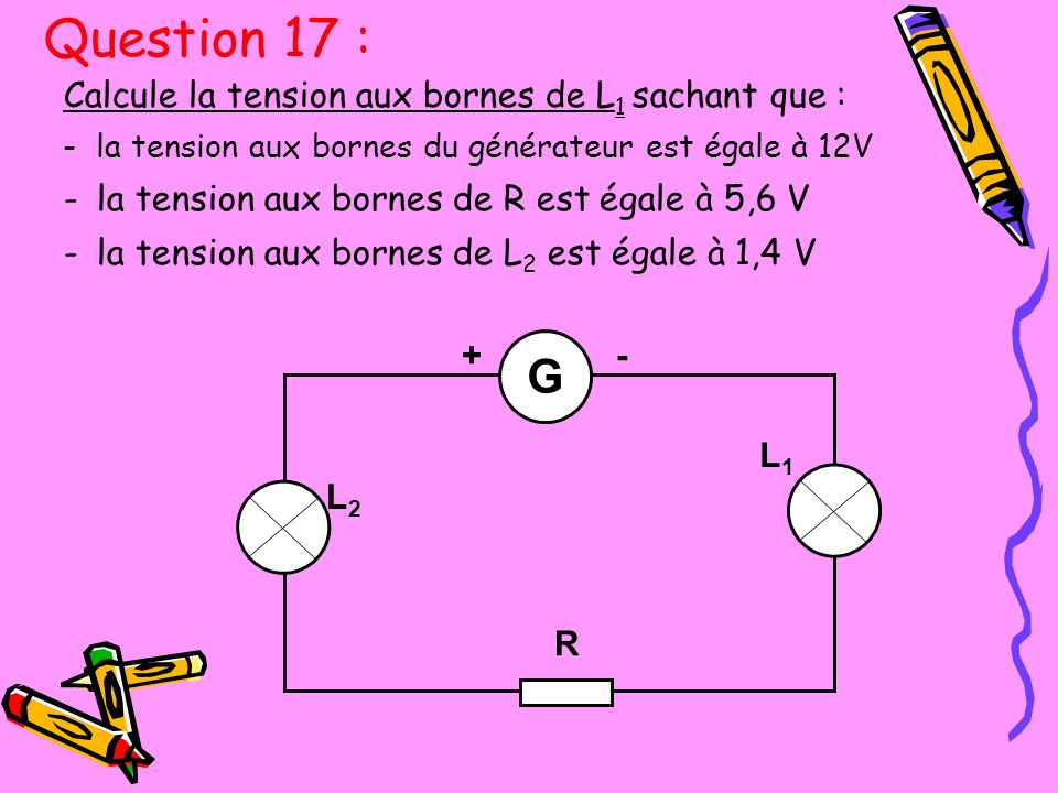 Question 17 : G Calcule la tension aux bornes de L1 sachant que :