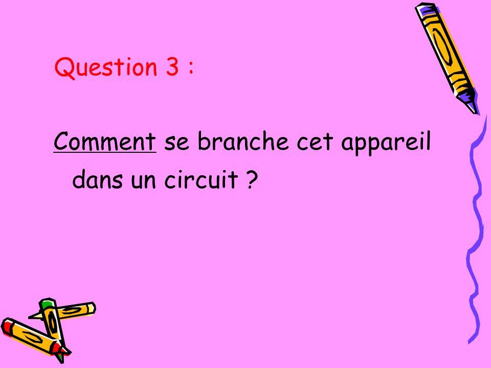 Question 3 : Comment se branche cet appareil dans un circuit