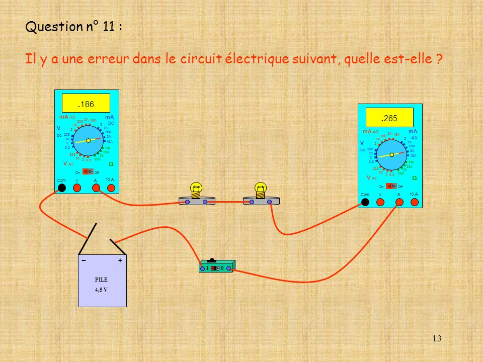 Question n° 11 : Il y a une erreur dans le circuit électrique suivant, quelle est-elle .186. .265.