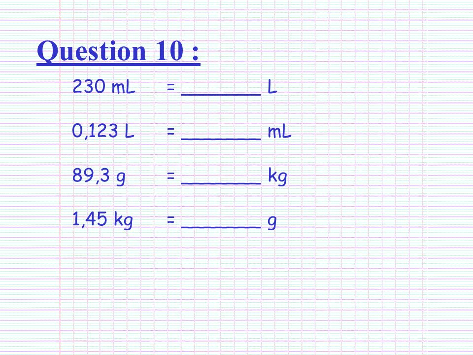 Question 10 : 230 mL = _______ L 0,123 L = _______ mL