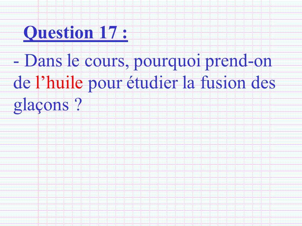 Question 17 : Dans le cours, pourquoi prend-on de l'huile pour étudier la fusion des glaçons