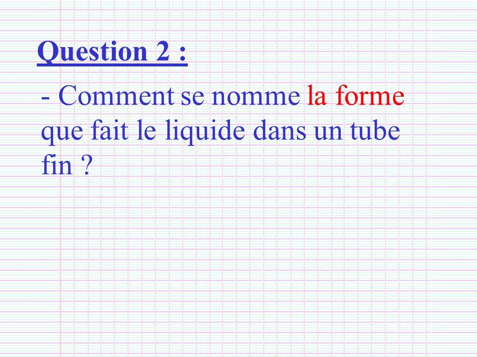 Question 2 : Comment se nomme la forme que fait le liquide dans un tube fin