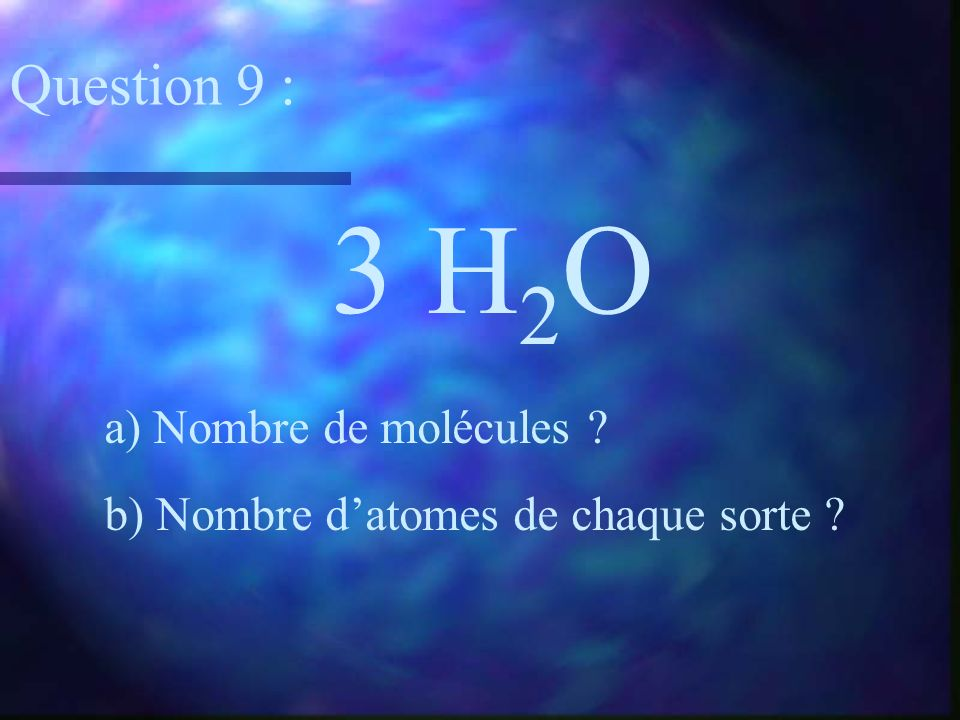 3 H2O Question 9 : a) Nombre de molécules