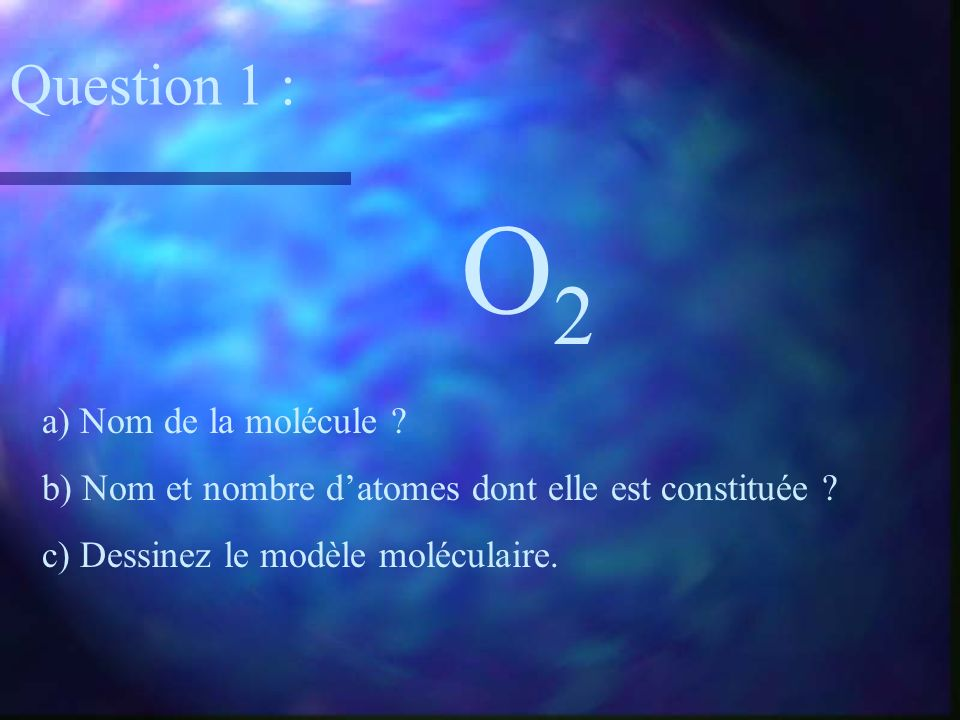 O2 Question 1 : a) Nom de la molécule
