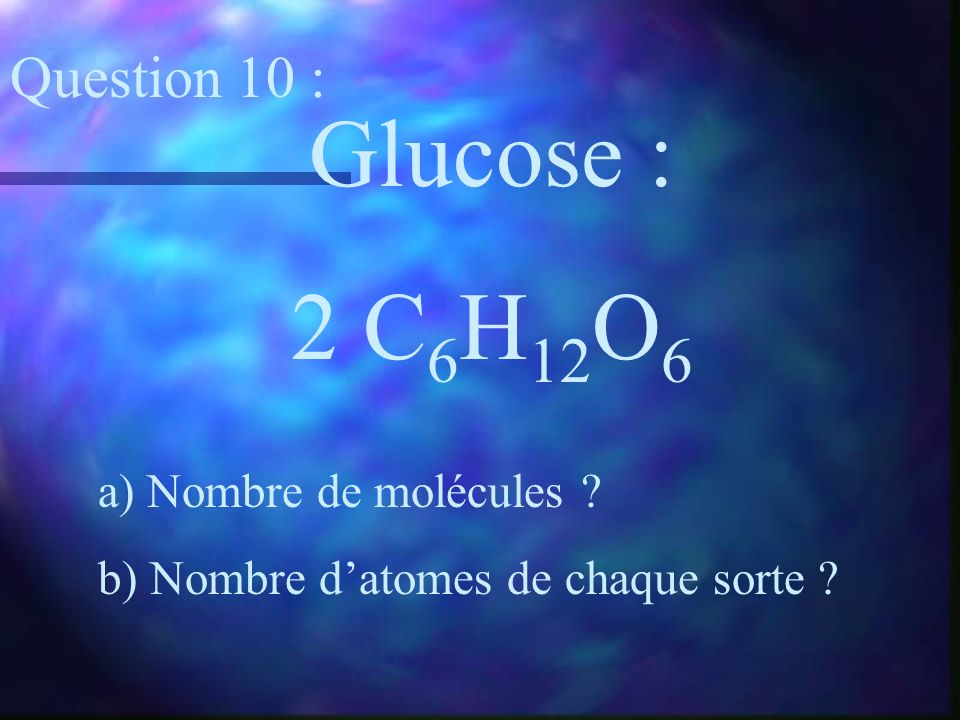 Glucose : 2 C6H12O6 Question 10 : a) Nombre de molécules