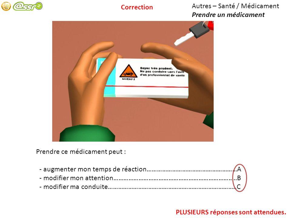 Correction Autres – Santé / Médicament. Prendre un médicament. Prendre ce médicament peut : - augmenter mon temps de réaction………………………………………………A.