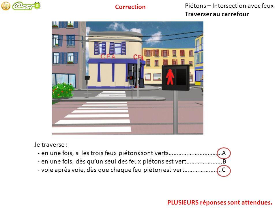 Correction Piétons – Intersection avec feux. Traverser au carrefour. Je traverse : - en une fois, si les trois feux piétons sont verts……………………………A.