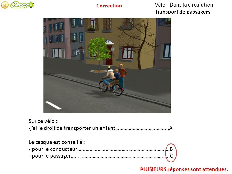Correction Vélo - Dans la circulation. Transport de passagers. Sur ce vélo : j'ai le droit de transporter un enfant………………………………....A.