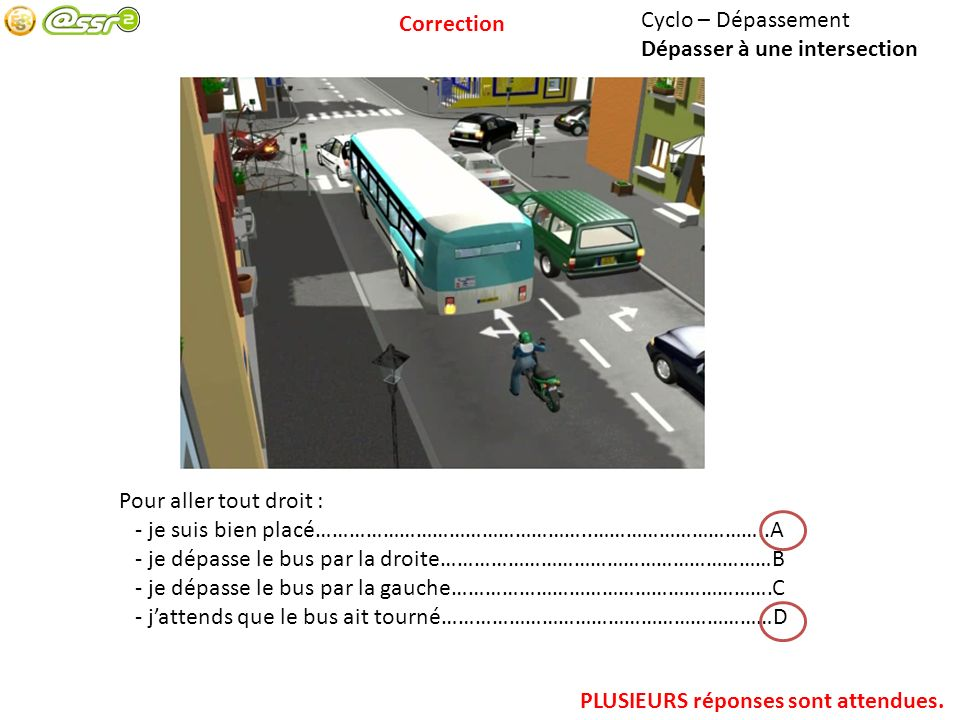 Correction Cyclo – Dépassement. Dépasser à une intersection. Pour aller tout droit : - je suis bien placé…………………………………………..…………………………..A.