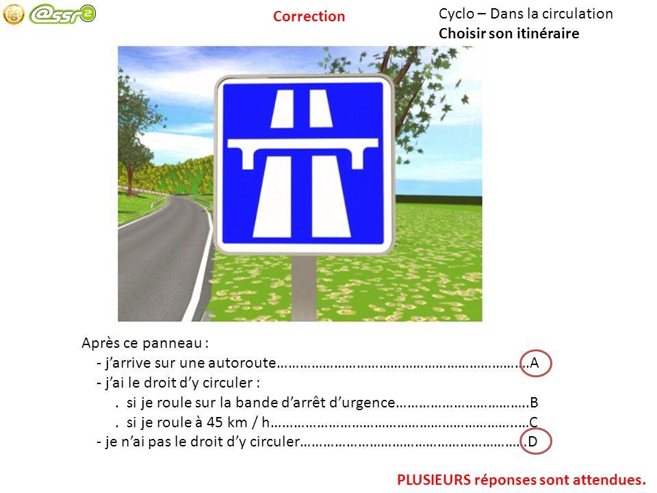 Correction Cyclo – Dans la circulation. Choisir son itinéraire. Après ce panneau : - j'arrive sur une autoroute………………………………………………………….A.