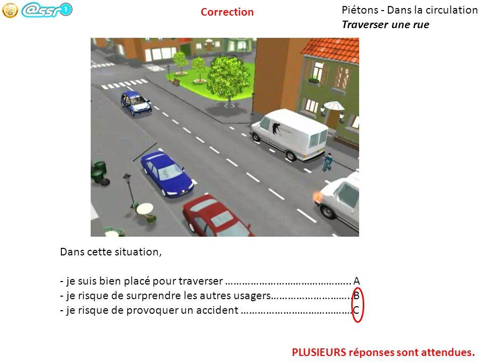 Correction Piétons - Dans la circulation. Traverser une rue. Dans cette situation, - je suis bien placé pour traverser ……………………………………... A.