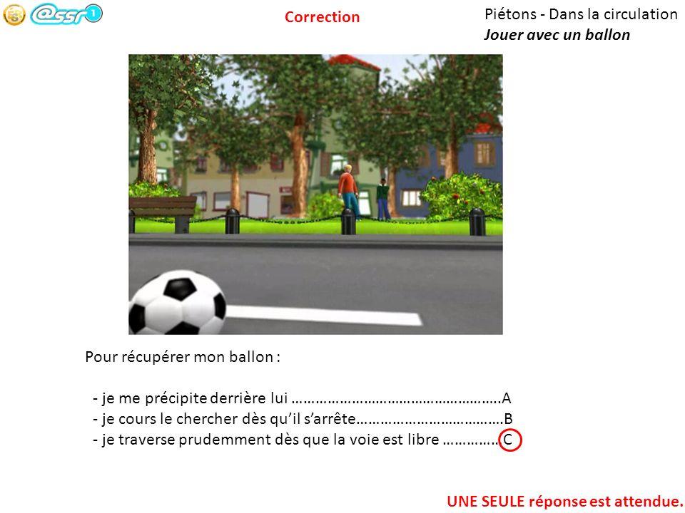 Correction Piétons - Dans la circulation. Jouer avec un ballon. Pour récupérer mon ballon : - je me précipite derrière lui ……………………………………………..A.