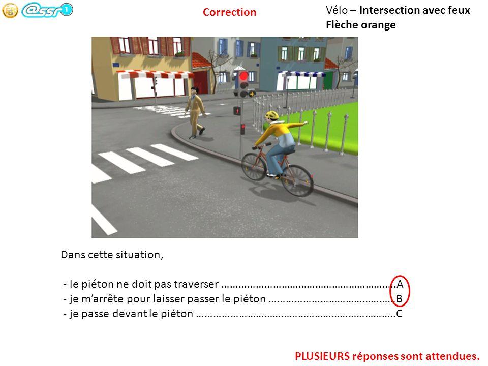 Correction Vélo – Intersection avec feux. Flèche orange. Dans cette situation, - le piéton ne doit pas traverser ……………………………………………………..A.