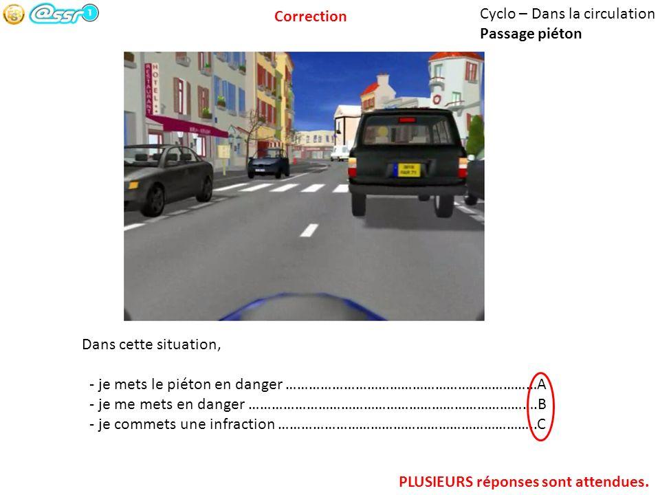 Correction Cyclo – Dans la circulation. Passage piéton. Dans cette situation, - je mets le piéton en danger …………………………………………………………A.