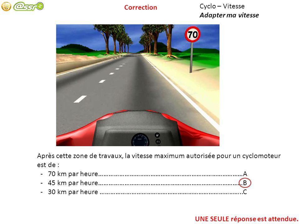 Correction Cyclo – Vitesse. Adapter ma vitesse. Après cette zone de travaux, la vitesse maximum autorisée pour un cyclomoteur est de :