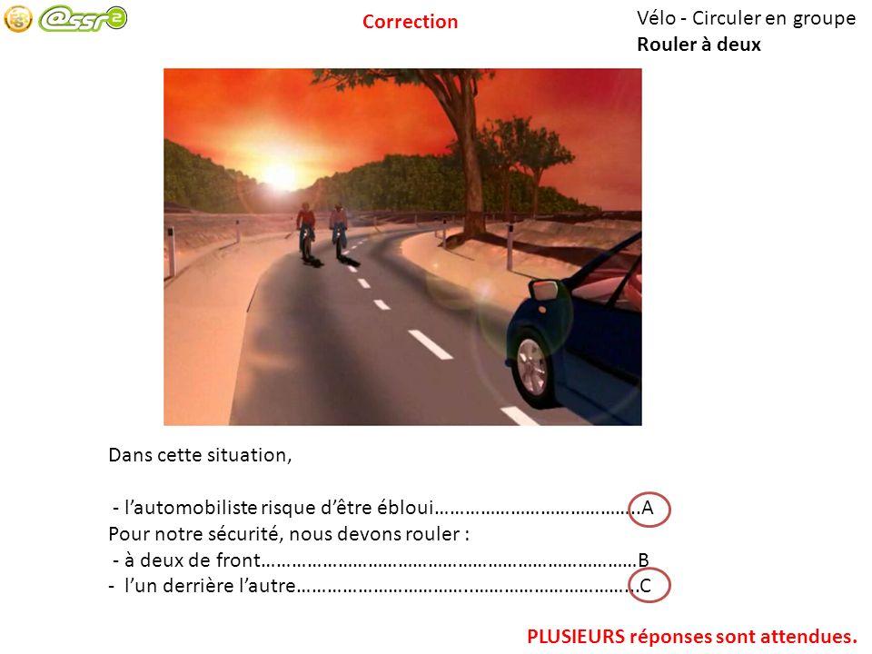 Correction Vélo - Circuler en groupe. Rouler à deux. Dans cette situation, - l'automobiliste risque d'être ébloui…………………………………..A.