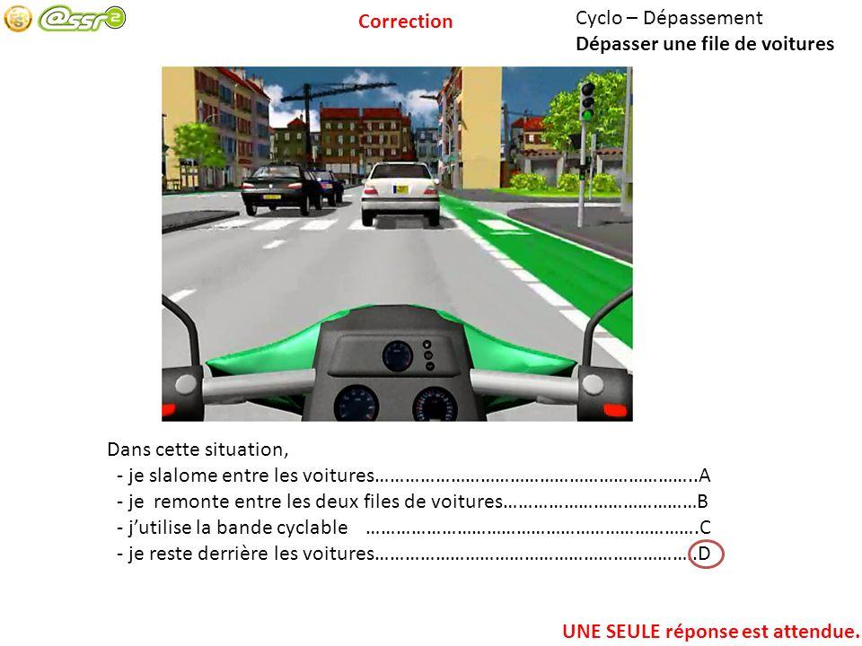 Correction Cyclo – Dépassement. Dépasser une file de voitures. Dans cette situation, - je slalome entre les voitures………………………………………………………..A.