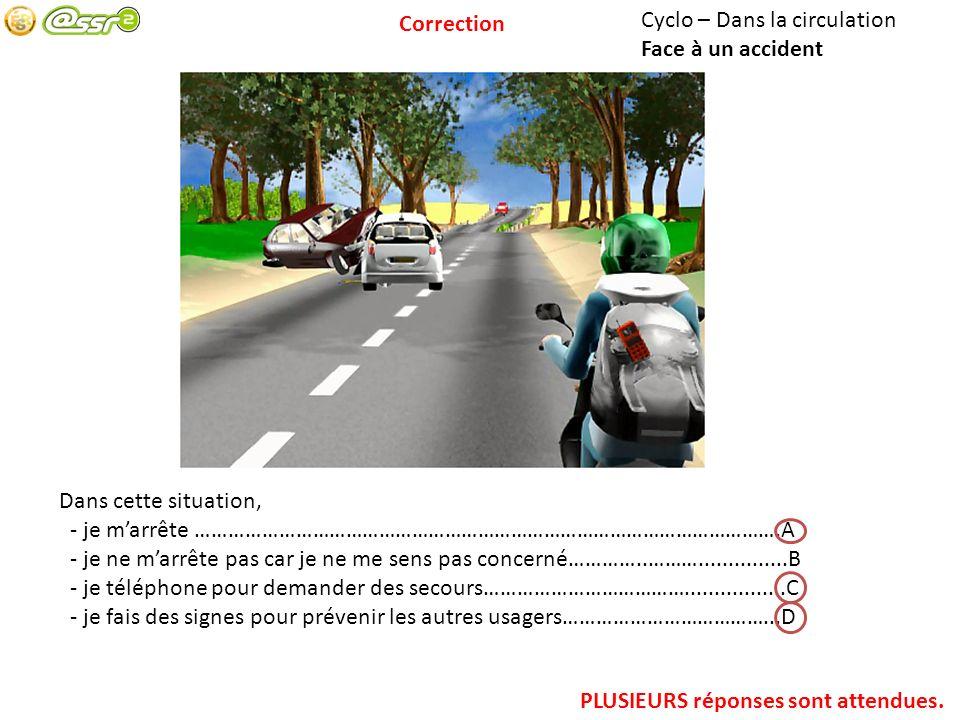Correction Cyclo – Dans la circulation. Face à un accident. Dans cette situation, - je m'arrête …………………………………………………………………………………………….A.