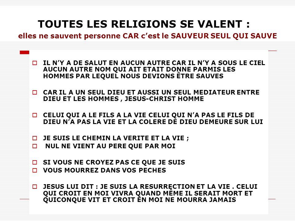 TOUTES LES RELIGIONS SE VALENT : elles ne sauvent personne CAR c'est le SAUVEUR SEUL QUI SAUVE