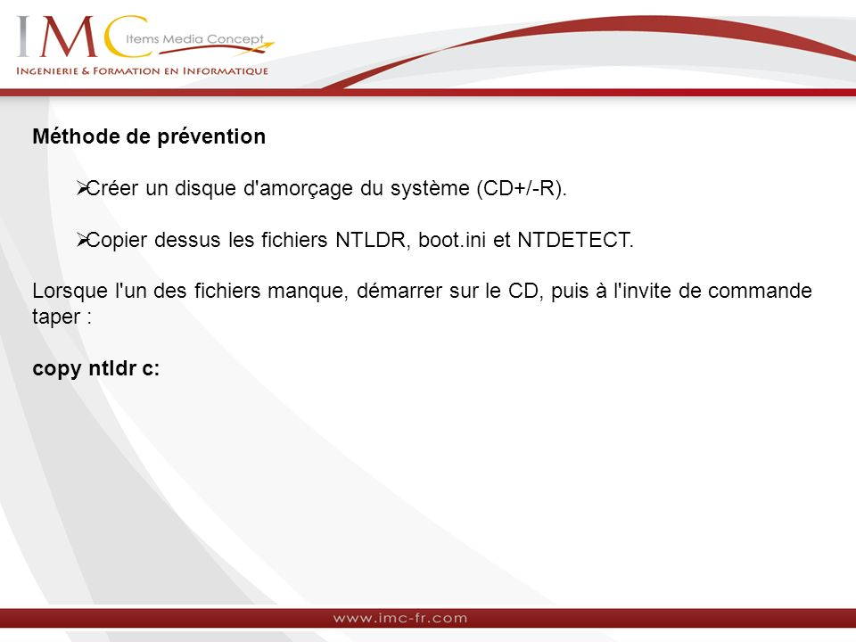 Méthode de prévention Créer un disque d amorçage du système (CD+/-R). Copier dessus les fichiers NTLDR, boot.ini et NTDETECT.