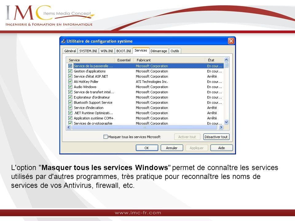 L option Masquer tous les services Windows permet de connaître les services utilisés par d autres programmes, très pratique pour reconnaître les noms de services de vos Antivirus, firewall, etc.