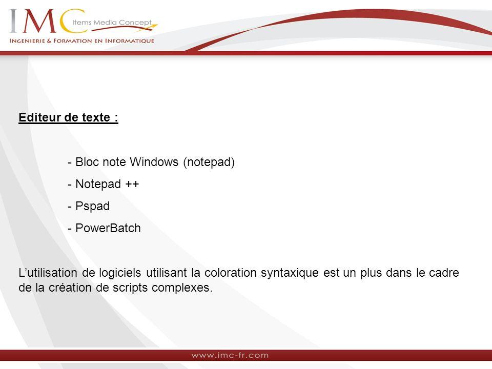 Editeur de texte : - Bloc note Windows (notepad) - Notepad ++ - Pspad. - PowerBatch.
