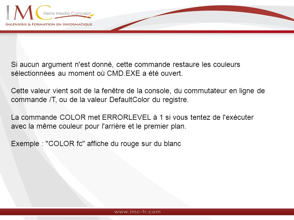 Si aucun argument n est donné, cette commande restaure les couleurs sélectionnées au moment où CMD.EXE a été ouvert.