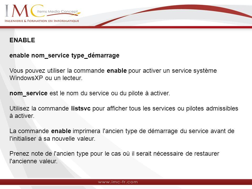 ENABLE enable nom_service type_démarrage. Vous pouvez utiliser la commande enable pour activer un service système WindowsXP ou un lecteur.