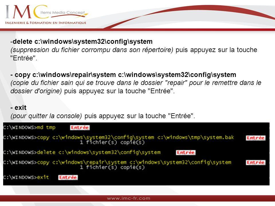 delete c:\windows\system32\config\system (suppression du fichier corrompu dans son répertoire) puis appuyez sur la touche Entrée .