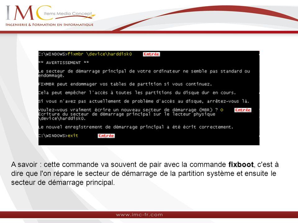 A savoir : cette commande va souvent de pair avec la commande fixboot, c est à dire que l on répare le secteur de démarrage de la partition système et ensuite le secteur de démarrage principal.