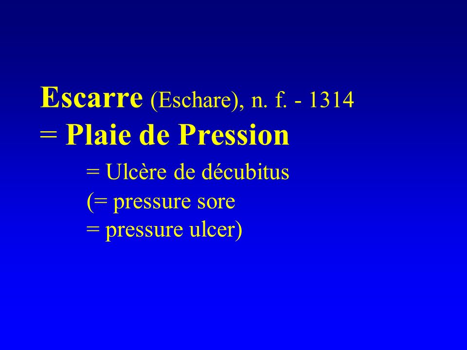 Escarre (Eschare), n. f. - 1314 = Plaie de Pression