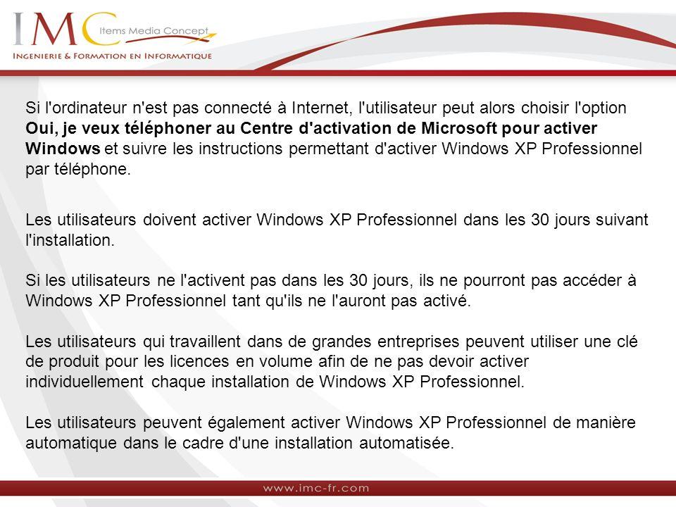 Si l ordinateur n est pas connecté à Internet, l utilisateur peut alors choisir l option Oui, je veux téléphoner au Centre d activation de Microsoft pour activer Windows et suivre les instructions permettant d activer Windows XP Professionnel par téléphone.