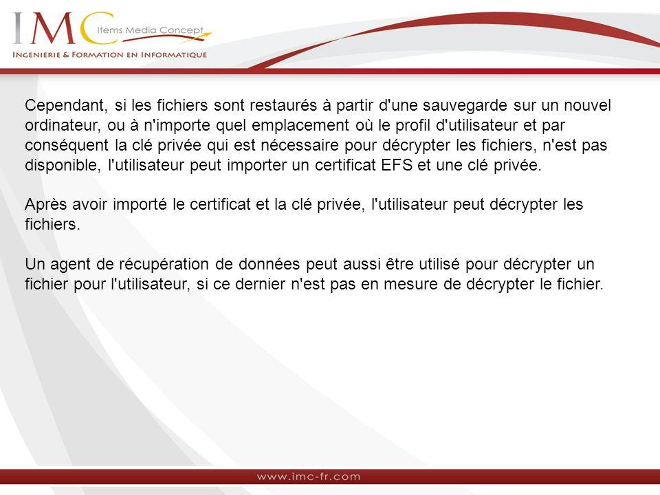 Cependant, si les fichiers sont restaurés à partir d une sauvegarde sur un nouvel ordinateur, ou à n importe quel emplacement où le profil d utilisateur et par conséquent la clé privée qui est nécessaire pour décrypter les fichiers, n est pas disponible, l utilisateur peut importer un certificat EFS et une clé privée.