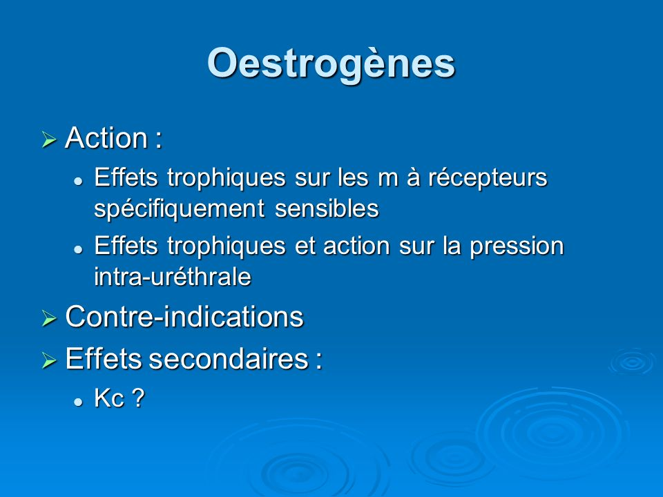 Oestrogènes Action : Contre-indications Effets secondaires :