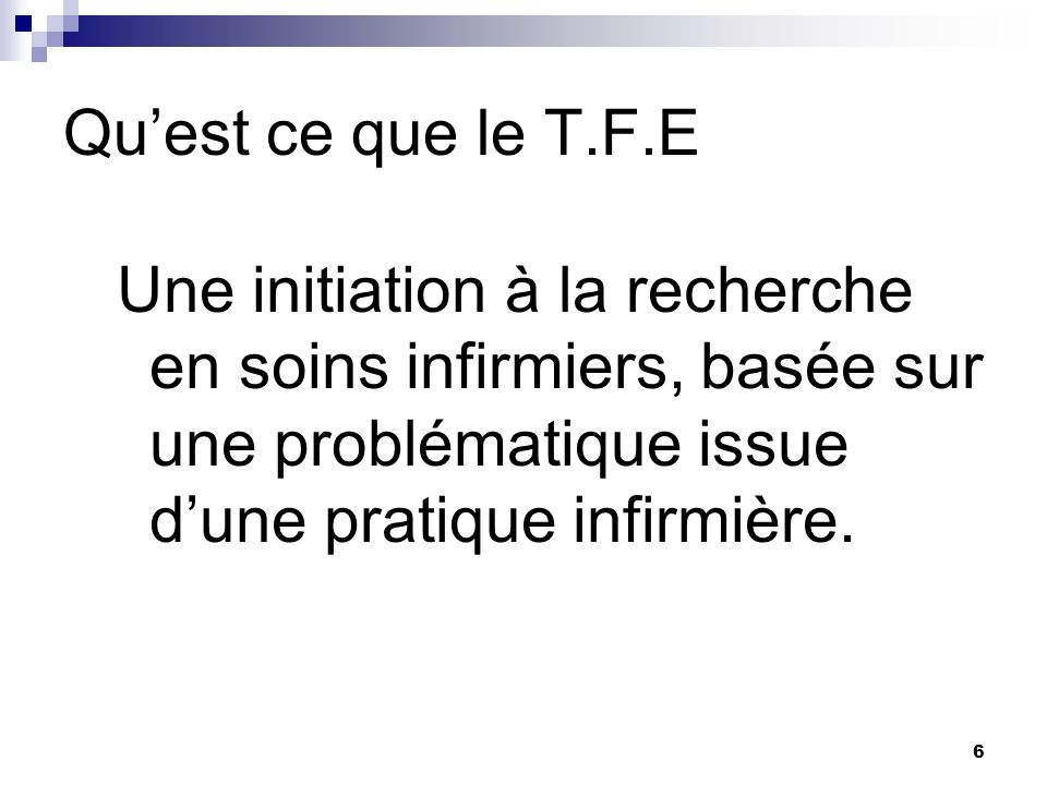 Qu'est ce que le T.F.E Une initiation à la recherche en soins infirmiers, basée sur une problématique issue d'une pratique infirmière.