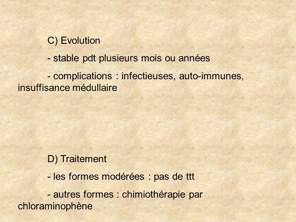 C) Evolution - stable pdt plusieurs mois ou années. - complications : infectieuses, auto-immunes, insuffisance médullaire.