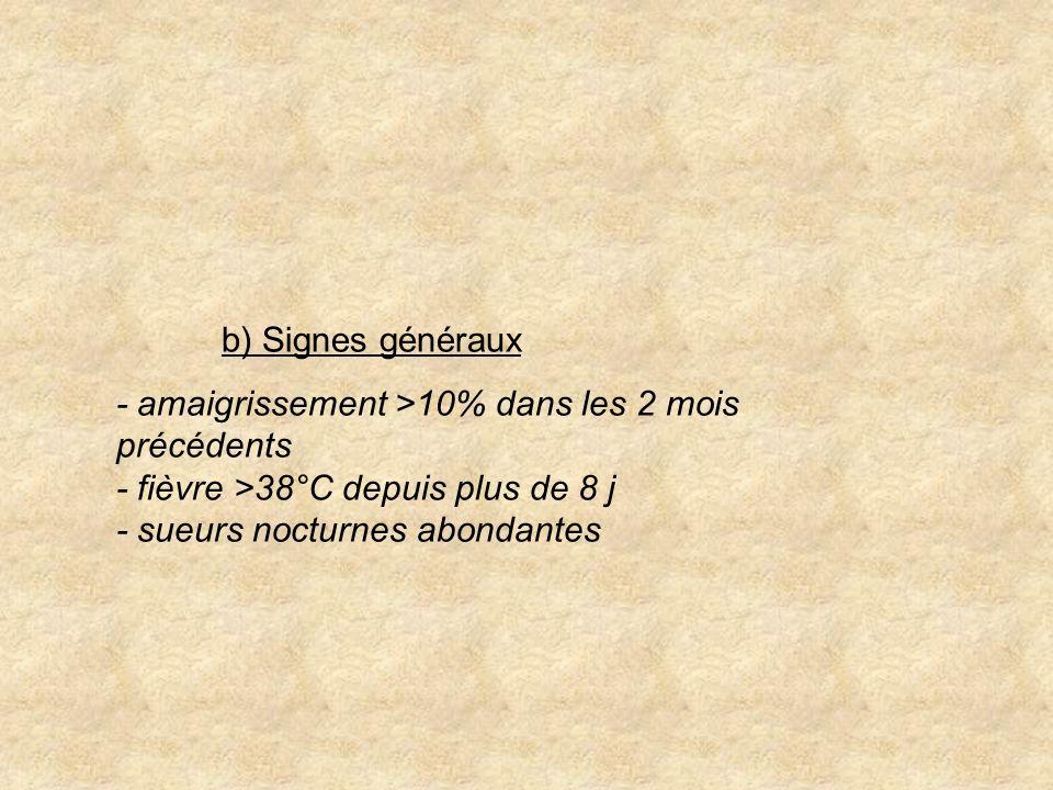 b) Signes généraux - amaigrissement >10% dans les 2 mois précédents - fièvre >38°C depuis plus de 8 j - sueurs nocturnes abondantes.