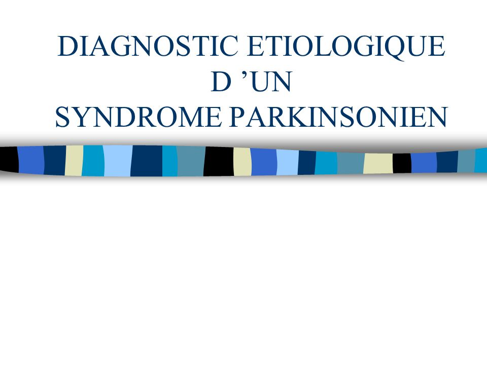 DIAGNOSTIC ETIOLOGIQUE D 'UN SYNDROME PARKINSONIEN