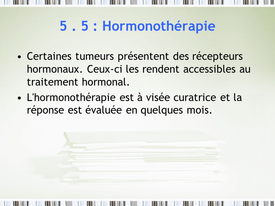 5 . 5 : HormonothérapieCertaines tumeurs présentent des récepteurs hormonaux. Ceux-ci les rendent accessibles au traitement hormonal.