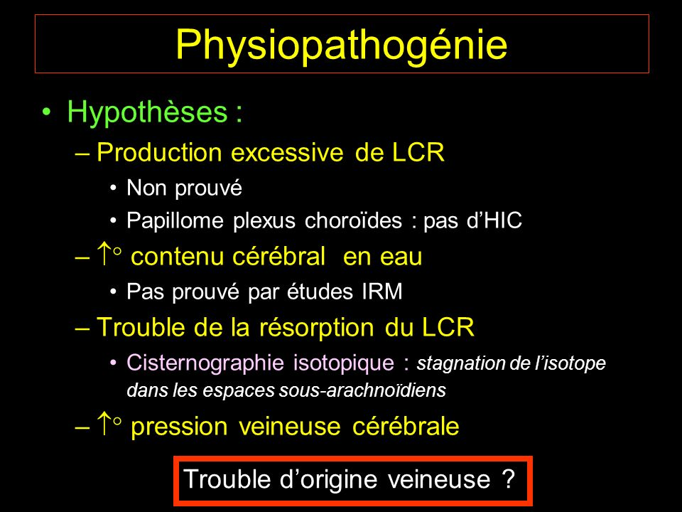 Physiopathogénie Hypothèses : Production excessive de LCR