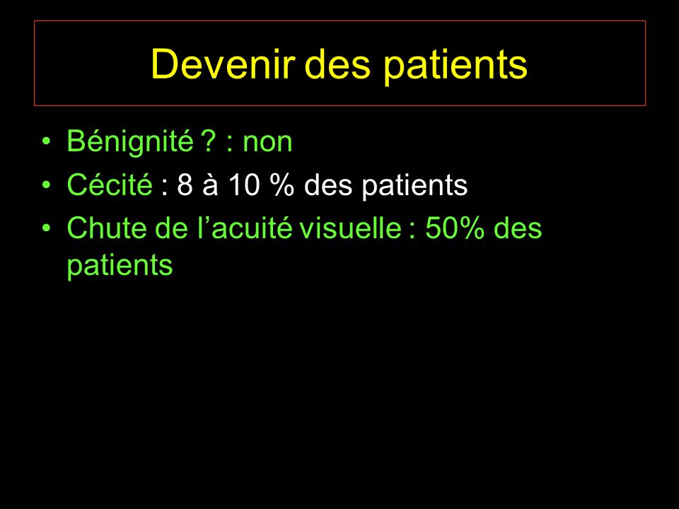 Devenir des patients Bénignité : non Cécité : 8 à 10 % des patients