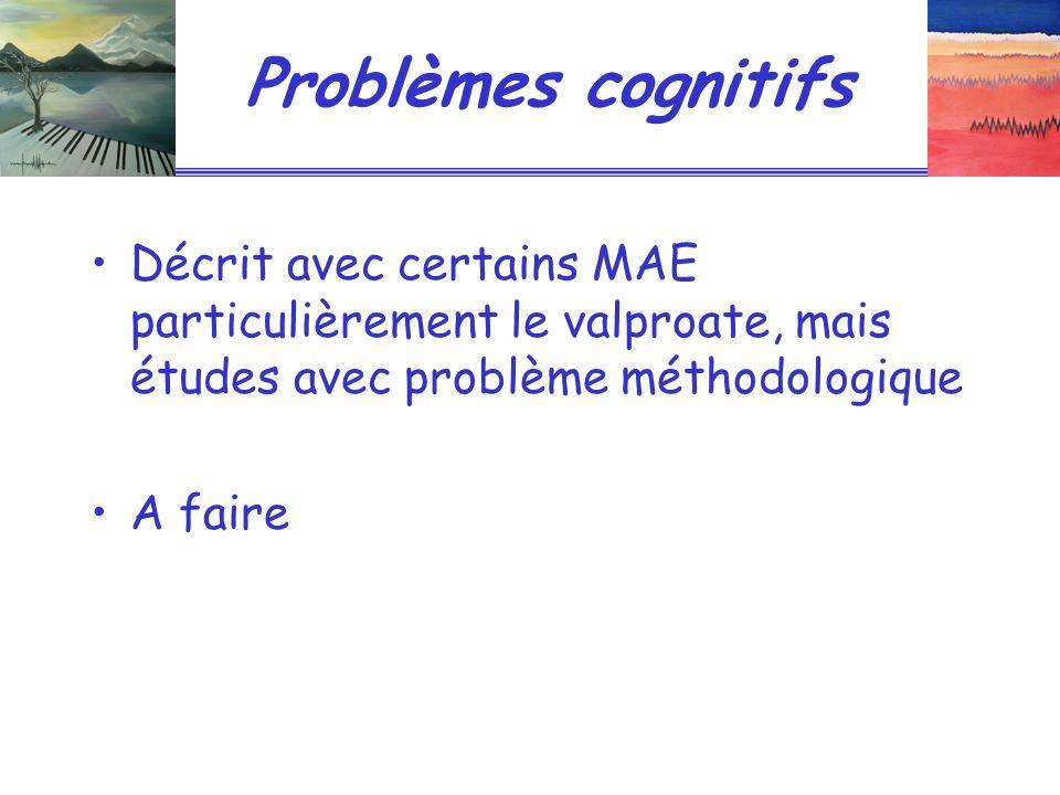 Problèmes cognitifs Décrit avec certains MAE particulièrement le valproate, mais études avec problème méthodologique.